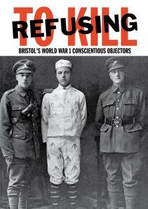 Refusing to Kill: Bristol's WW1 Conscientious Objectors