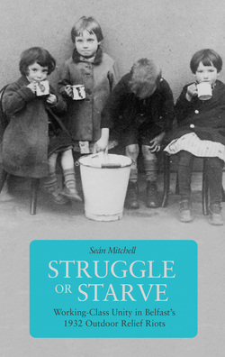 Struggle or Starve: Working-Class Unity in Belfast's 1932 Outdoor Relief Riots Cover