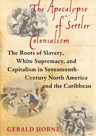 The Apocalypse of Settler Colonialism: The Roots of Slavery, White Supremacy, and Capitalism in Seventeenth Century North America and The Caribbean Cover